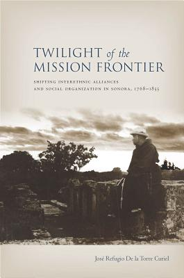 Twilight of the Mission Frontier By Curiel, Jose De La Torre